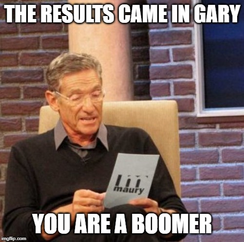 Maury Lie Detector |  THE RESULTS CAME IN GARY; YOU ARE A BOOMER | image tagged in memes,maury lie detector | made w/ Imgflip meme maker