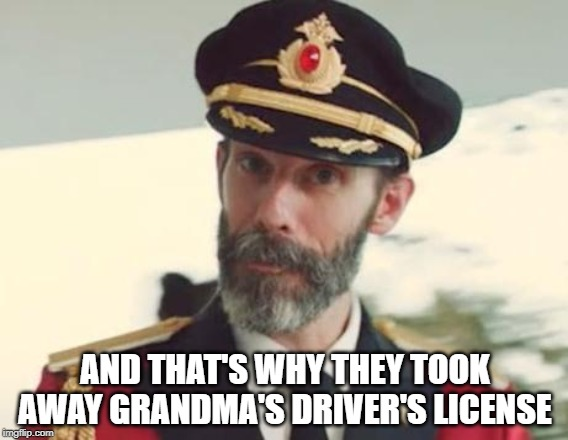 Captain Obvious | AND THAT'S WHY THEY TOOK AWAY GRANDMA'S DRIVER'S LICENSE | image tagged in captain obvious | made w/ Imgflip meme maker