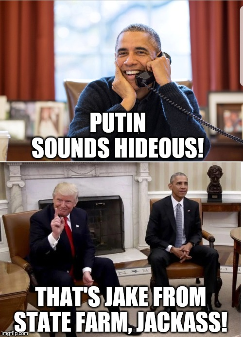It's Jake from State Farm |  PUTIN SOUNDS HIDEOUS! THAT'S JAKE FROM STATE FARM, JACKASS! | image tagged in donald trump,trump,obama,barack obama,jake from state farm,memes | made w/ Imgflip meme maker