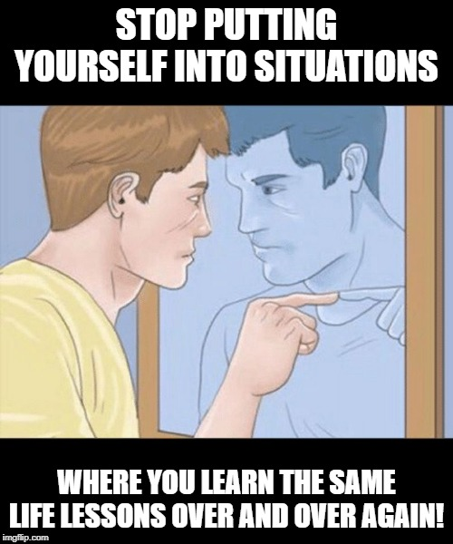 check yourself depressed guy pointing at himself mirror | STOP PUTTING YOURSELF INTO SITUATIONS WHERE YOU LEARN THE SAME LIFE LESSONS OVER AND OVER AGAIN! | image tagged in check yourself depressed guy pointing at himself mirror | made w/ Imgflip meme maker