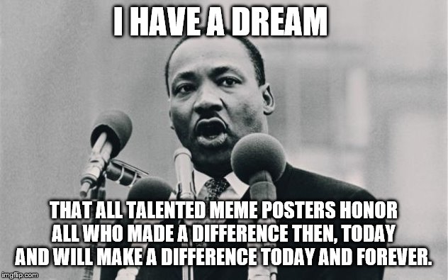 Happy MLK Day | I HAVE A DREAM THAT ALL TALENTED MEME POSTERS HONOR ALL WHO MADE A DIFFERENCE THEN, TODAY AND WILL MAKE A DIFFERENCE TODAY AND FOREVER. | image tagged in mlk jr i have a dream,mlk,mlk day | made w/ Imgflip meme maker