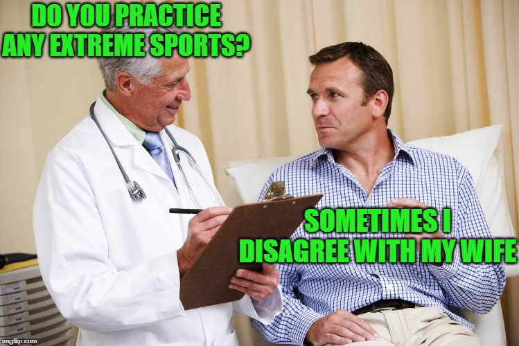 Danger Zone |  DO YOU PRACTICE ANY EXTREME SPORTS? SOMETIMES I DISAGREE WITH MY WIFE | image tagged in doctor and patient,extreme sports,disagree,with,wife,yikes | made w/ Imgflip meme maker