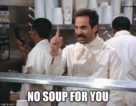 No soup | NO SOUP FOR YOU | image tagged in no soup | made w/ Imgflip meme maker