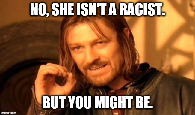NO, SHE ISN'T A RACIST. BUT YOU MIGHT BE. | image tagged in memes,one does not simply | made w/ Imgflip meme maker