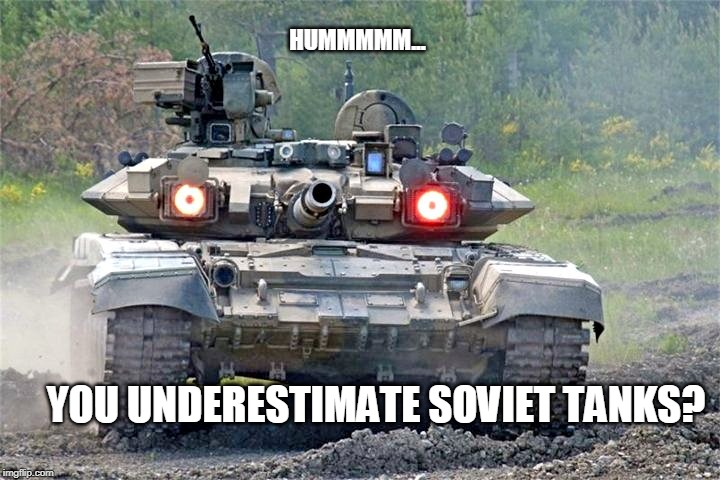 underestimate |  HUMMMMM... YOU UNDERESTIMATE SOVIET TANKS? | image tagged in tank,red eyes,soviet russia | made w/ Imgflip meme maker