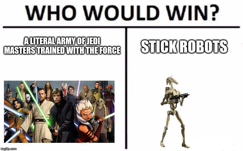 Who Would Win? | A LITERAL ARMY OF JEDI MASTERS TRAINED WITH THE FORCE STICK ROBOTS | image tagged in memes,who would win | made w/ Imgflip meme maker