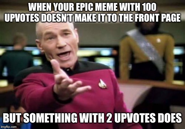 Picard Wtf | WHEN YOUR EPIC MEME WITH 100 UPVOTES DOESN'T MAKE IT TO THE FRONT PAGE BUT SOMETHING WITH 2 UPVOTES DOES | image tagged in memes,picard wtf | made w/ Imgflip meme maker