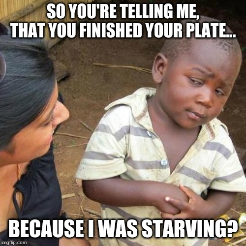 Third World Skeptical Kid | SO YOU'RE TELLING ME, THAT YOU FINISHED YOUR PLATE... BECAUSE I WAS STARVING? | image tagged in memes,third world skeptical kid | made w/ Imgflip meme maker