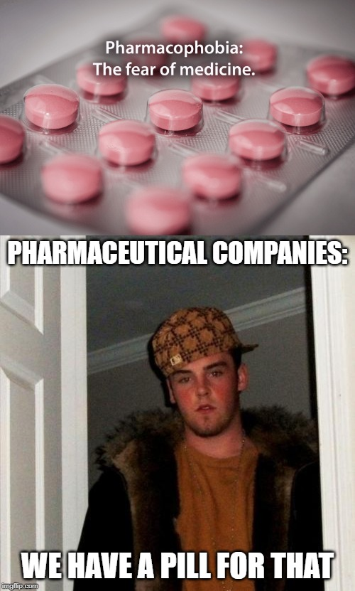 They have a pill for just about everything | PHARMACEUTICAL COMPANIES: WE HAVE A PILL FOR THAT | image tagged in memes,scumbag steve,pills,big pharma | made w/ Imgflip meme maker