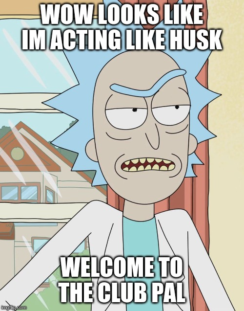 Rick Sanchez | WOW LOOKS LIKE IM ACTING LIKE HUSK WELCOME TO THE CLUB PAL | image tagged in rick sanchez | made w/ Imgflip meme maker