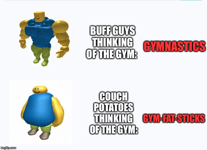 I can agree.. | BUFF GUYS THINKING OF THE GYM: GYMNASTICS COUCH POTATOES THINKING OF THE GYM: GYM-FAT-STICKS | image tagged in roblox meme,memes,funny,funny memes,gymnastics,gym | made w/ Imgflip meme maker