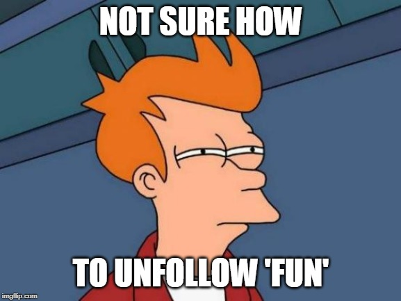 How is it 'Fun' if you can't submit reposts and politics if you want to? |  NOT SURE HOW; TO UNFOLLOW 'FUN' | image tagged in memes,futurama fry,imgflip,the mods must be crazy | made w/ Imgflip meme maker