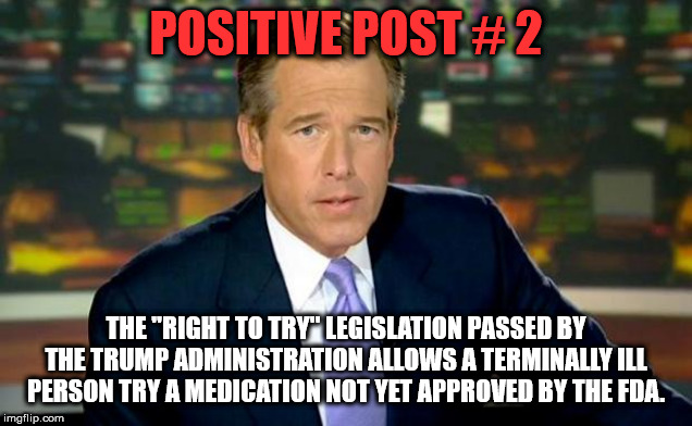 "Brian Williams Was There |  POSITIVE POST # 2; THE ""RIGHT TO TRY"" LEGISLATION PASSED BY THE TRUMP ADMINISTRATION ALLOWS A TERMINALLY ILL PERSON TRY A MEDICATION NOT YET APPROVED BY THE FDA. 