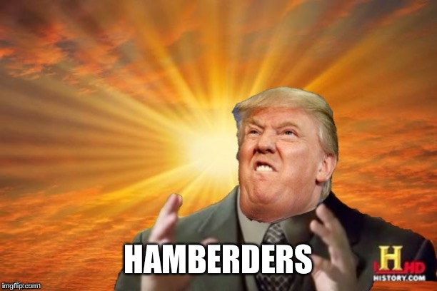 Trump Ancient ALIENS | HAMBERDERS | image tagged in trump ancient aliens | made w/ Imgflip meme maker