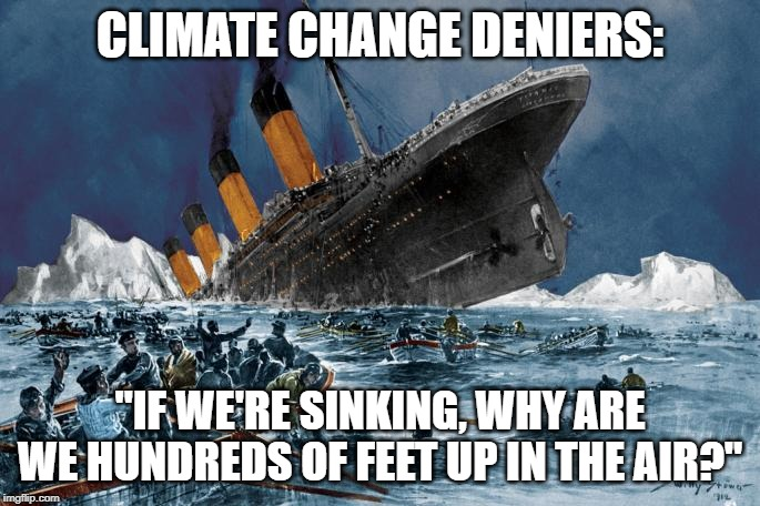 "CLIMATE CHANGE DENIERS: ""IF WE'RE SINKING, WHY ARE WE HUNDREDS OF FEET UP IN THE AIR?"" 