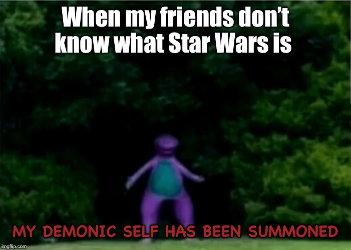 When my friends don't know what Star Wars is MY DEMONIC SELF HAS BEEN SUMMONED | image tagged in cha cha real smooth,demon,demonic,dinosaur,barney the dinosaur | made w/ Imgflip meme maker