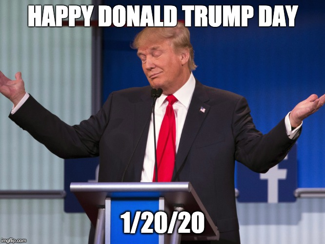 HAPPY DONALD TRUMP DAY 1/20/20 | image tagged in donald trump,donald trump approves,election 2020,2020 elections,trump 2020,liberal tears | made w/ Imgflip meme maker