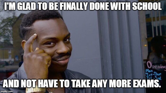 I'M GLAD TO BE FINALLY DONE WITH SCHOOL AND NOT HAVE TO TAKE ANY MORE EXAMS. | image tagged in memes,roll safe think about it | made w/ Imgflip meme maker