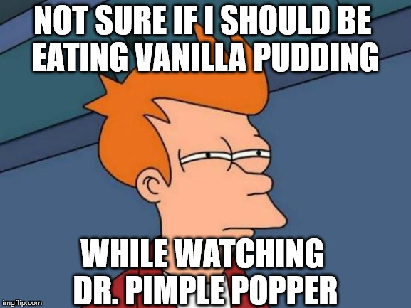 Futurama Fry | NOT SURE IF I SHOULD BE  EATING VANILLA PUDDING WHILE WATCHING  DR. PIMPLE POPPER | image tagged in memes,futurama fry,not sure if,doctor,first world problems,bill cosby pudding | made w/ Imgflip meme maker