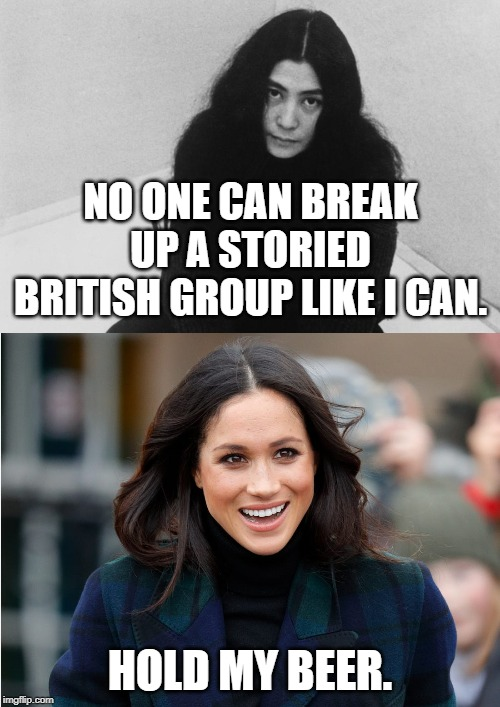 NO ONE CAN BREAK UP A STORIED BRITISH GROUP LIKE I CAN. HOLD MY BEER. | image tagged in britain,royals | made w/ Imgflip meme maker