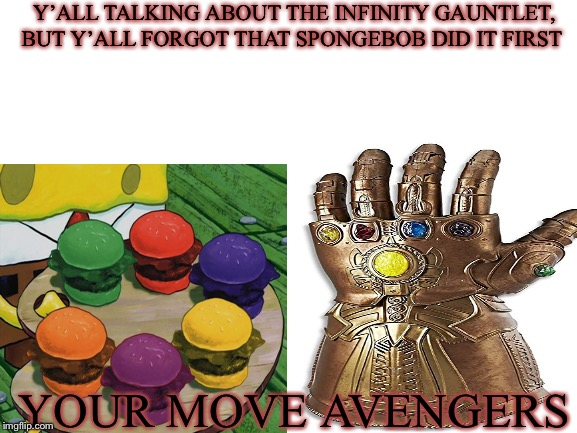 Spongebob did the infinity gauntlet first |  Y'ALL TALKING ABOUT THE INFINITY GAUNTLET, BUT Y'ALL FORGOT THAT SPONGEBOB DID IT FIRST; YOUR MOVE AVENGERS | image tagged in can't unsee,spongebob,infinity gauntlet,thanos | made w/ Imgflip meme maker
