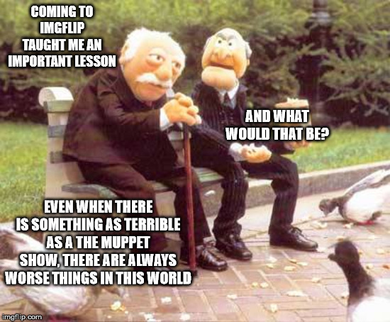 COMING TO IMGFLIP TAUGHT ME AN IMPORTANT LESSON AND WHAT WOULD THAT BE? EVEN WHEN THERE IS SOMETHING AS TERRIBLE AS A THE MUPPET SHOW, THERE | image tagged in statler and waldorf bench | made w/ Imgflip meme maker