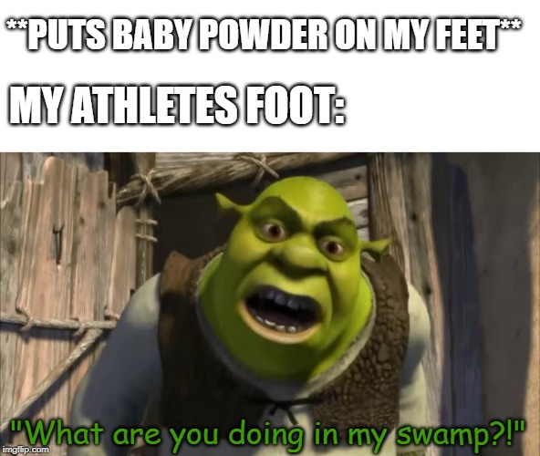 "what are you doing in my swamp | **PUTS BABY POWDER ON MY FEET** ""What are you doing in my swamp?!"" MY ATHLETES FOOT: 