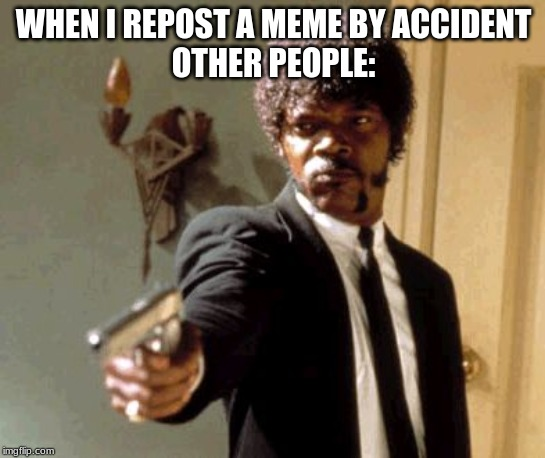 Say That Again I Dare You |  WHEN I REPOST A MEME BY ACCIDENT OTHER PEOPLE: | image tagged in memes,say that again i dare you | made w/ Imgflip meme maker