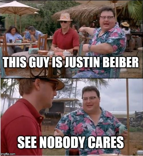 See Nobody Cares |  THIS GUY IS JUSTIN BEIBER; SEE NOBODY CARES | image tagged in memes,see nobody cares | made w/ Imgflip meme maker