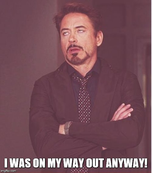 Face You Make Robert Downey Jr Meme | I WAS ON MY WAY OUT ANYWAY! | image tagged in memes,face you make robert downey jr | made w/ Imgflip meme maker