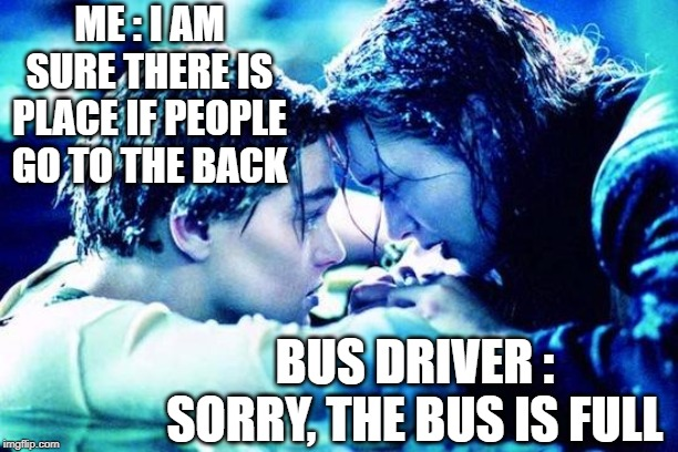 Titanic Raft |  ME : I AM SURE THERE IS PLACE IF PEOPLE GO TO THE BACK; BUS DRIVER : SORRY, THE BUS IS FULL | image tagged in titanic raft,bullshit,freeze,you had one job,bus,life sucks | made w/ Imgflip meme maker