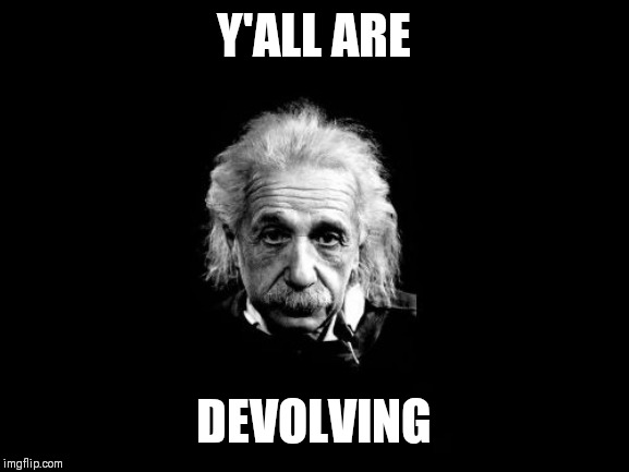 Albert Einstein 1 |  Y'ALL ARE; DEVOLVING | image tagged in memes,albert einstein 1 | made w/ Imgflip meme maker