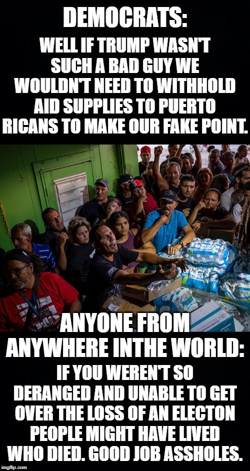 2 More Puerto Rican officials have been fired for their roles in withholding aid to the people. Peurto Rico run by Dems. |  WELL IF TRUMP WASN'T SUCH A BAD GUY WE WOULDN'T NEED TO WITHHOLD AID SUPPLIES TO PUERTO RICANS TO MAKE OUR FAKE POINT. DEMOCRATS:; ANYONE FROM ANYWHERE INTHE WORLD:; IF YOU WEREN'T SO DERANGED AND UNABLE TO GET OVER THE LOSS OF AN ELECTON PEOPLE MIGHT HAVE LIVED WHO DIED. GOOD JOB ASSHOLES. | image tagged in black background,puerto rico,aid relief,democratic party,trumpcare | made w/ Imgflip meme maker