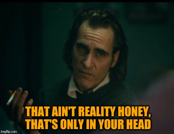 What I say when accused of something I didn't do: | THAT AIN'T REALITY HONEY, THAT'S ONLY IN YOUR HEAD | image tagged in joker 2019 negative thoughts,memes,mgtow,funny,funny meme,joaquin phoenix | made w/ Imgflip meme maker