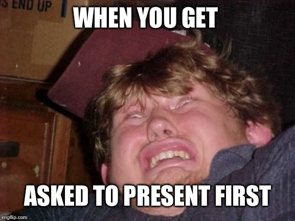 WTF |  WHEN YOU GET; ASKED TO PRESENT FIRST | image tagged in memes,wtf | made w/ Imgflip meme maker