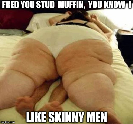 FRED YOU STUD  MUFFIN,  YOU KNOW  I LIKE SKINNY MEN | made w/ Imgflip meme maker