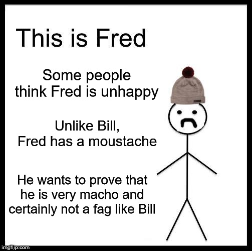 Some people think Fred is unhappy Unlike Bill, Fred has a moustache He wants to prove that he is very macho and certainly not a f*g like Bil | made w/ Imgflip meme maker