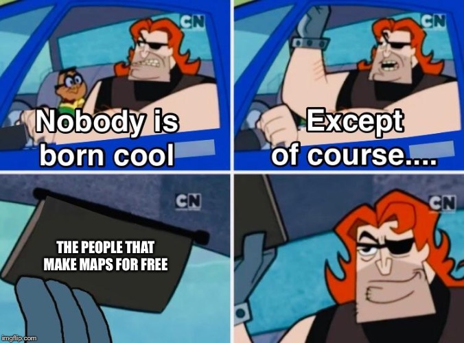 Nobody is born cool |  THE PEOPLE THAT MAKE MAPS FOR FREE | image tagged in nobody is born cool | made w/ Imgflip meme maker