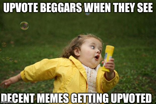 girl running | UPVOTE BEGGARS WHEN THEY SEE DECENT MEMES GETTING UPVOTED | image tagged in girl running | made w/ Imgflip meme maker