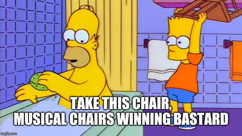 bart hitting homer with a chair | TAKE THIS CHAIR, MUSICAL CHAIRS WINNING BASTARD | image tagged in bart hitting homer with a chair | made w/ Imgflip meme maker