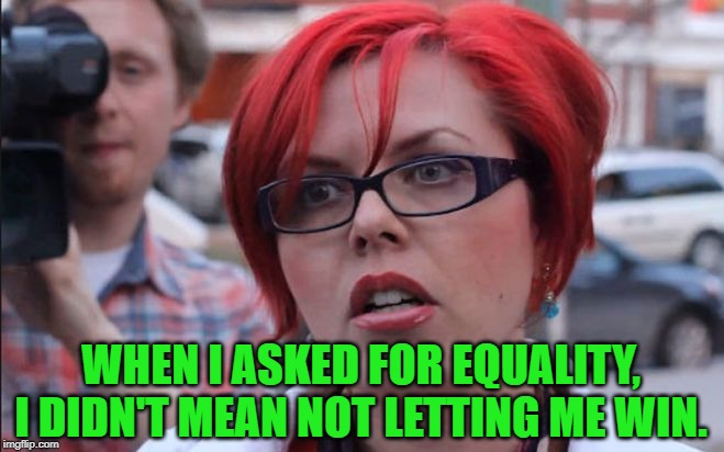 Femenist | WHEN I ASKED FOR EQUALITY, I DIDN'T MEAN NOT LETTING ME WIN. | image tagged in femenist | made w/ Imgflip meme maker