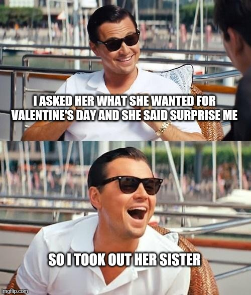 Leonardo Dicaprio Wolf Of Wall Street | I ASKED HER WHAT SHE WANTED FOR VALENTINE'S DAY AND SHE SAID SURPRISE ME SO I TOOK OUT HER SISTER | image tagged in memes,leonardo dicaprio wolf of wall street | made w/ Imgflip meme maker