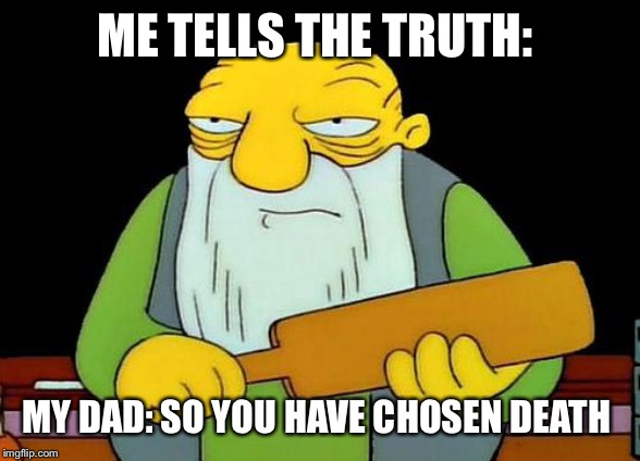 That's a paddlin' Meme | ME TELLS THE TRUTH: MY DAD: SO YOU HAVE CHOSEN DEATH | image tagged in memes,that's a paddlin' | made w/ Imgflip meme maker
