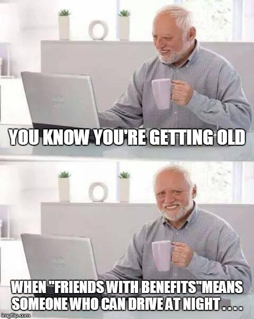 "Hide the Pain Harold | YOU KNOW YOU'RE GETTING OLD WHEN ""FRIENDS WITH BENEFITS""MEANS SOMEONE WHO CAN DRIVE AT NIGHT . . . . 