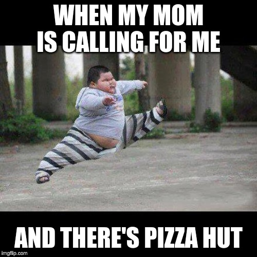 Fat kid jump kick |  WHEN MY MOM IS CALLING FOR ME; AND THERE'S PIZZA HUT | image tagged in fat kid jump kick | made w/ Imgflip meme maker