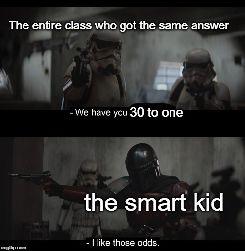 Smart kid will win |  The entire class who got the same answer; 30 to one; the smart kid | image tagged in four to one,funny,memes,smart,class,answer | made w/ Imgflip meme maker