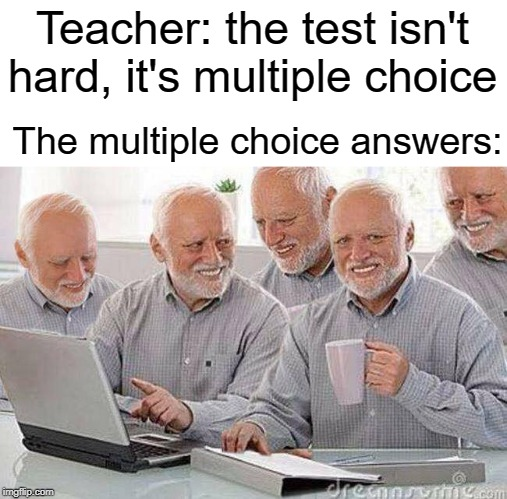 Multiple choice answer |  Teacher: the test isn't hard, it's multiple choice; The multiple choice answers: | image tagged in creepy uncle bob and his four clones,funny,memes,teacher,school,latest | made w/ Imgflip meme maker