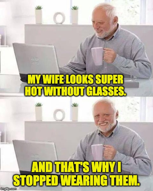 Hide the Pain Harold Meme | MY WIFE LOOKS SUPER HOT WITHOUT GLASSES. AND THAT'S WHY I STOPPED WEARING THEM. | image tagged in memes,hide the pain harold | made w/ Imgflip meme maker