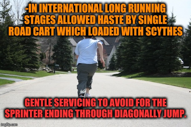 -Careless as primary elegant division which making courses on manly world. | -IN INTERNATIONAL LONG RUNNING STAGES ALLOWED HASTE BY SINGLE ROAD CART WHICH LOADED WITH SCYTHES GENTLE SERVICING TO AVOID FOR THE SPRINTER | image tagged in running away,cart,road rage,jumpscare,deadly,dodgers | made w/ Imgflip meme maker