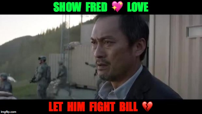 Show Some Love, Let Them Fight | SHOW  FRED  ?  LOVE LET  HIM  FIGHT  BILL  ? | image tagged in let them fight godzilla,memes,be like bill,don't be like bill,kill bill,don't try this at home | made w/ Imgflip meme maker